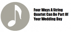 Four Ways A String Quarte Can Be Part Of Your Wedding Day